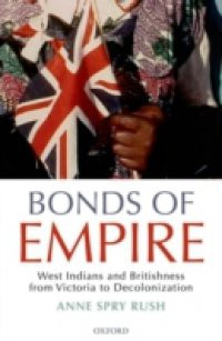 Bonds of Empire: West Indians and Britishness from Victoria to Decolonization