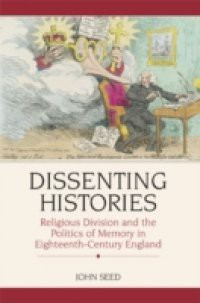 Dissenting Histories: Religious Division and the Politics of Memory in Eighteenth-Century England