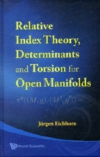 RELATIVE INDEX THEORY, DETERMINANTS AND TORSION FOR OPEN MANIFOLDS
